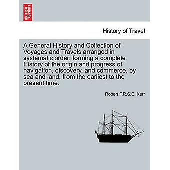A General History and Collection of Voyages and Travels arranged in systematic order forming a complete History of the origin and progress of navigation discovery and commerce by sea and land fro by Kerr & Robert F.R.S.E.