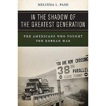 In the Shadow of the Greatest Generation The Americans Who Fought the Korean War by Pash & Melinda L.