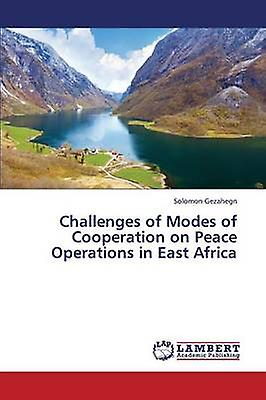 Challenges of Modes of Cooperation on Peace Operations in East Africa by Gezahegn Solomon