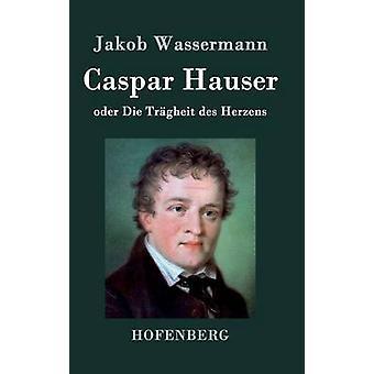 Caspar Hauser oder Die Trgheit des Herzens by Wassermann & Jakob