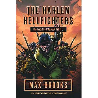 Harlem Hellfighters  The extraordinary story of the legendary black regiment of World War I by Max Brooks & Illustrated by Caanan White