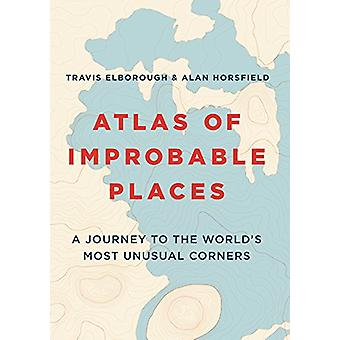 Atlas of Improbable Places - A Journey to the World's Most Unusual Cor