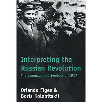Interpreting the Russian Revolution The Language and Symbols of 1917 by Figes & Orlando