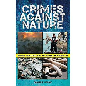 Crimes Against Nature Illegal Industries and the Global Environment by Liddick & Donald