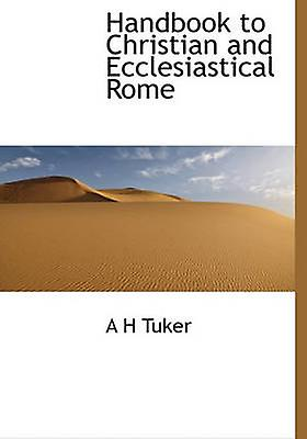 Handbook to Christian and Ecclesiastical Rome by Tuker & A H