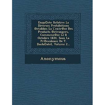 EnqucEte Relative La Diverses Prohibitions Etablies La LEntr Ee Des Produits Etrangers Commenc Ee Le 8 Octobre 1834 Sous La PR Esidence de T. Duc by Anonymous