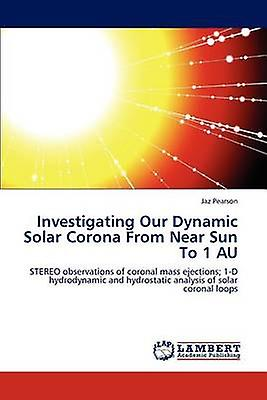 Investigating Our Dynamic Solar Corna From Near Sun To 1 AU by Pearson & Jaz