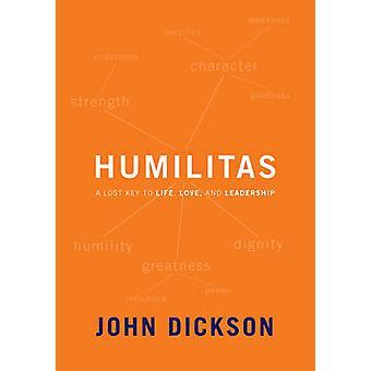 Humilitas - A Lost Key to Life - Love and Leadership by John Dickson -