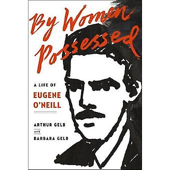 By Women Possessed - A Life of Eugene O'Neill by Arthur Gelb - Barbara
