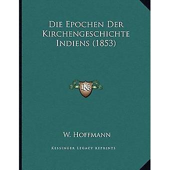 Die Epochen Der Kirchengeschichte Indiens (1853) by W Hoffmann - 9781