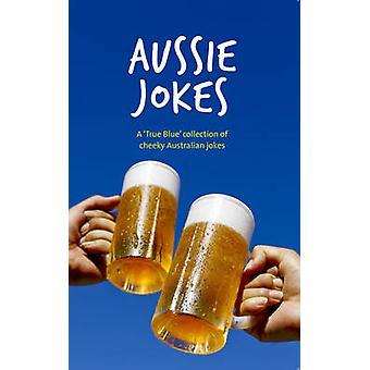 Aussie Jokes - A 'True Blue' Collection of Cheeky Australian Jokes by