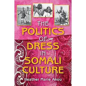 The Politics of Dress in Somali Culture by Akou & Heather M.