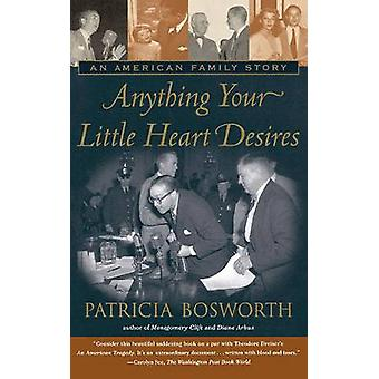 Anything Your Little Heart Desires An American Family Story by Bosworth & Patricia