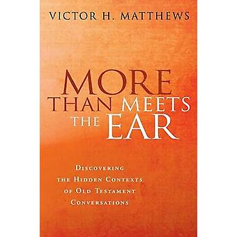 More Than Meets the Ear Discovering the Hidden Contexts of Old Testament Conversations by Matthews & Victor Harold
