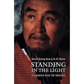 Standing in the Light A Lakota Way of Seeing by Young Bear & Severt