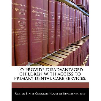 To provide disadvantaged children with access to primary dental care services. by United States Congress House of Represen