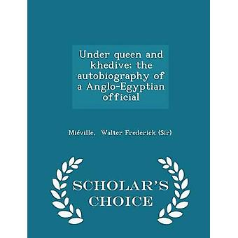 Under queen and khedive the autobiography of a AngloEgyptian official  Scholars Choice Edition by Walter Frederick Sir & Miville