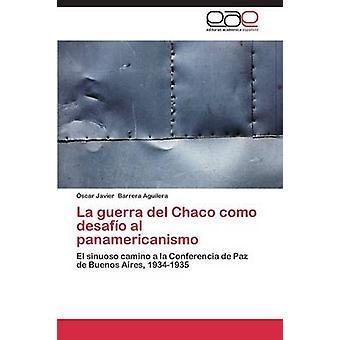La Guerra del Chaco Como Desafo al Panamericanismo von Barrera Aguilera Narbe Javier