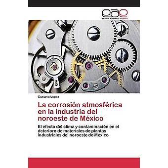 La corrosin atmosfrica en la industria del noroeste de Mxico by Lopez Gustavo