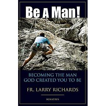Be a Man! - Becoming the Man God Created You to Be by Larry Richards -