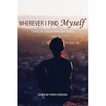 Wherever I Find Myself - Stories by Canadian Immigrant Women by Miriam