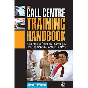 The Call Centre Training Handbook A Complete Guide to Learning Development in Contact Centres par Wilson et John P.