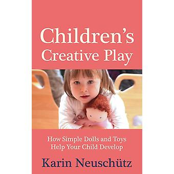 Children's Creative Play: How Simple Dolls and Toys Help Your Child Develop (Paperback) by Neuschutz Karin