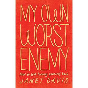My Own Worst Enemy - How to Stop Holding Yourself Back by Janet Davis