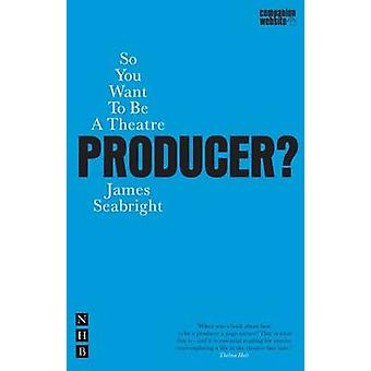 So You Want to be a Theatre Producer by James Seabright - 97818545953