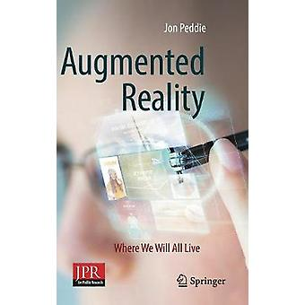 Augmented Reality - Where We Will All Live by Augmented Reality - Where