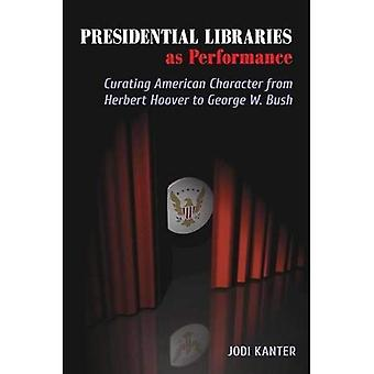 Presidential Libraries as Performance: Curating American Character from Herbert Hoover to George W. Bush (Theater...