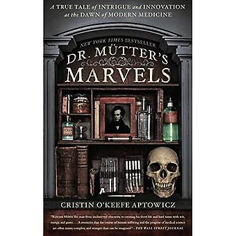 Dr. Mutter's Marvels : A True Tale of Intrigue and Innovation at the Dawn of Modern Medicine
