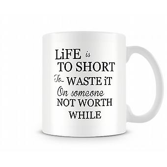 Life Is To Short To Waste It On Someone Not Worth While Mug