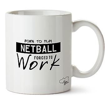 Hippowarehouse född att spela Netball tvingas arbeta tryckt mugg kopp keramik 10oz