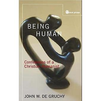 Being Human Confessions of a Christian Humanist by De Gruchy & John W.