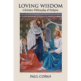 Loving Wisdom Christian Philosophy of Religion by Copan & Paul