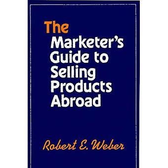 The Marketers Guide to Selling Products Abroad by Weber & Robert E.