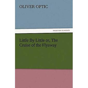 Little by Little Or the Cruise of the Flyaway by Optic & Oliver