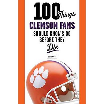 100 Things Clemson Fans Should Know & Do Before They Die by Lou Sahad