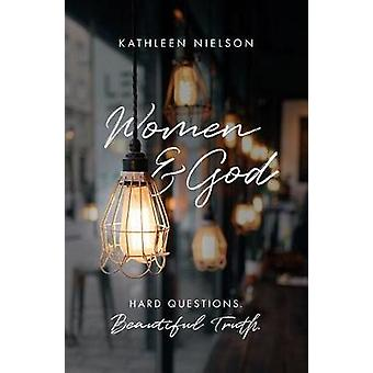 Women and God - Hard Questions - Beautiful Truth by Kathleen B. Nielso