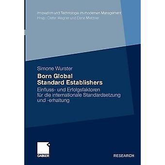 Born Global Standard Establishers  Einfluss und Erfolgsfaktoren fr die internationale Standardsetzung und erhaltung by Wurster & Simone
