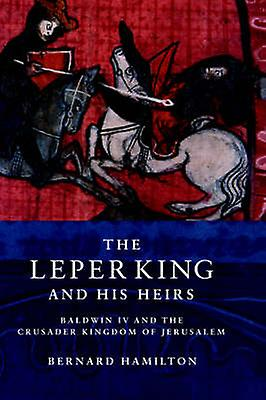 The Leper King and His Heirs Baldwin IV and the Crusader Kingdom of Jerusalem by Hamilton & Bernard
