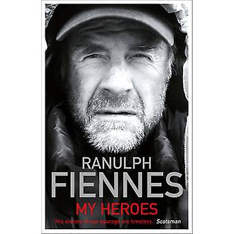 My Heroes - Extraordinary Courage - Exceptional People by Ranulph Fien
