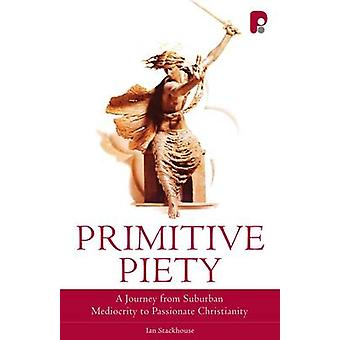 Primitive Piety - A Journey from Suburban Mediocrity to Passionate Chr