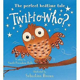 Twit-to-Who? by Smriti Prasadam-Halls - Sebastien Braun - 97819101268