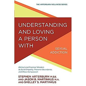 Understanding and Loving a Person with Sexual Addiction: Biblical and Practical Wisdom to Build Empathy, Preserve Boundaries, and Show Compassion (Arterburn Wellness)
