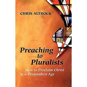 Preaching to Pluralists How to Proclaim Christ in a Postmodern Age by Altrock & Chris