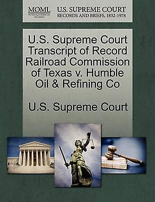 U.S. Supreme Court Transcript of Record Railroad Commission of Texas v. Humble Oil  Refining Co by U.S. Supreme Court