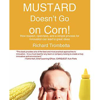 Mustard Doesnt Go on Corn How Respect Openness and a Simple Process for Innovation Can Lead to Great Ideas by Trombetta & Richard