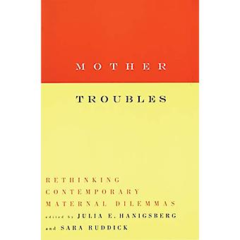 Mother Troubles - Rethinking Contemporary Maternal Dilemmas - Rethinkin
